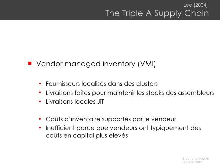 Lee (2004)   The Triple A Supply Chain <ul><li>Vendor managed inventory (VMI) </li></ul><ul><ul><li>Fournisseurs localisés...