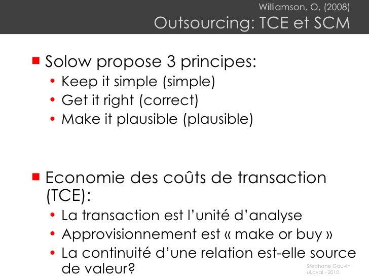 Williamson, O, (2008) Outsourcing: TCE et SCM <ul><li>Solow propose 3 principes: </li></ul><ul><ul><li>Keep it simple (sim...