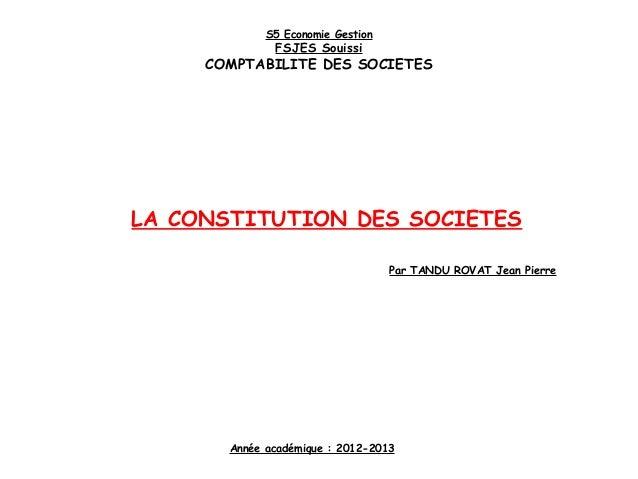 LA CONSTITUTION DES SOCIETES S5 Economie Gestion FSJES Souissi COMPTABILITE DES SOCIETES Année académique : 2012-2013 Par ...