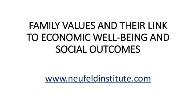 FAMILY VALUES AND THEIR LINK TO ECONOMIC WELL-BEING AND SOCIAL OUTCOMES www.neufeldinstitute.com