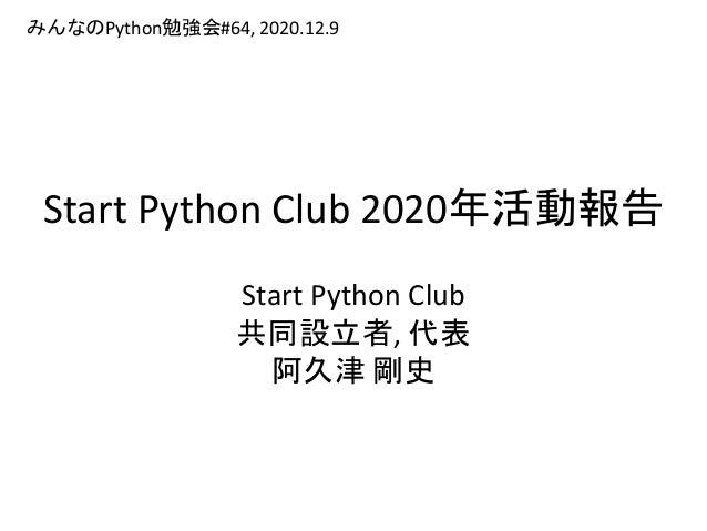Start Python Club 2020年活動報告 Start Python Club 共同設立者, 代表 阿久津 剛史 みんなのPython勉強会#64, 2020.12.9