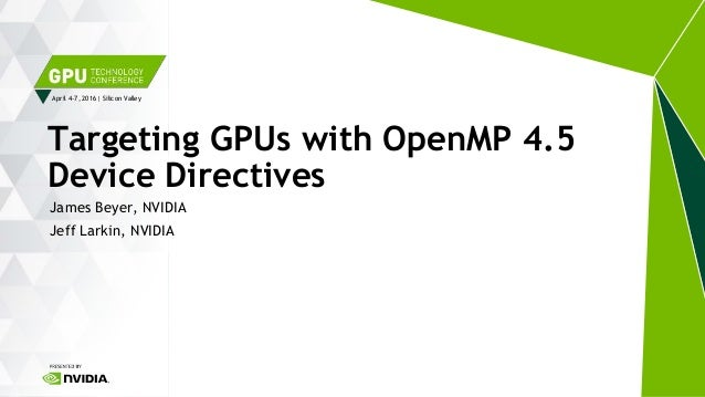 April 4-7, 2016 | Silicon Valley James Beyer, NVIDIA Jeff Larkin, NVIDIA Targeting GPUs with OpenMP 4.5 Device Directives