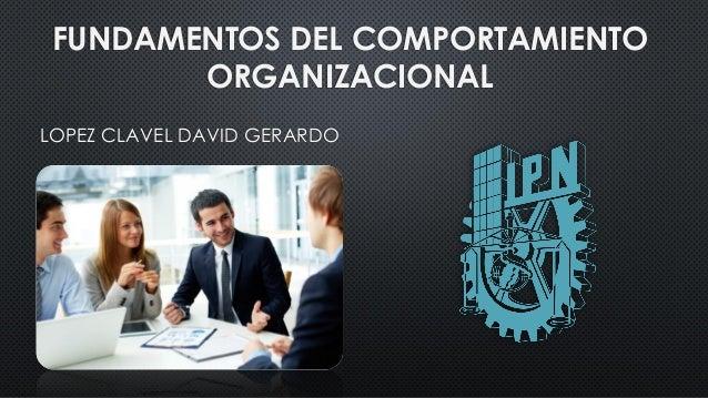 FUNDAMENTOS DEL COMPORTAMIENTO ORGANIZACIONAL LOPEZ CLAVEL DAVID GERARDO