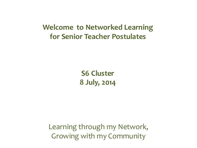 Learning through my Network, Growing with my Community Welcome to Networked Learning for Senior Teacher Postulates S6 Clus...