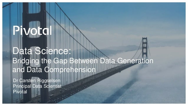 Data Science: Bridging the Gap Between Data Generation and Data Comprehension Dr Carsten Riggselsen Principal Data Scienti...