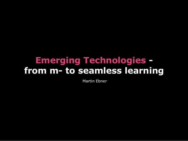 Emerging Technologies - from m- to seamless learning Martin Ebner