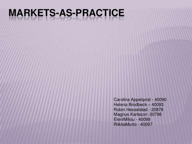MARKETS-AS-PRACTICE                 Carolina Appelqvist - 40090                 Helena Brodbeck – 40093                 Ro...