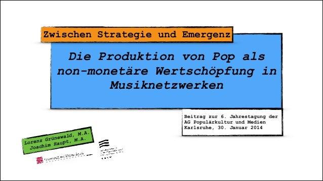 ! Die Produktion von Pop als non-monetäre Wertschöpfung in Musiknetzwerken Zwischen Strategie und Emergenz Lorenz Grünewal...