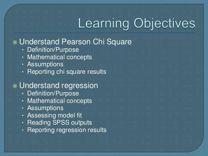    Understand Pearson Chi Square    •   Definition/Purpose    •   Mathematical concepts    •   Assumptions    •   Reporti...