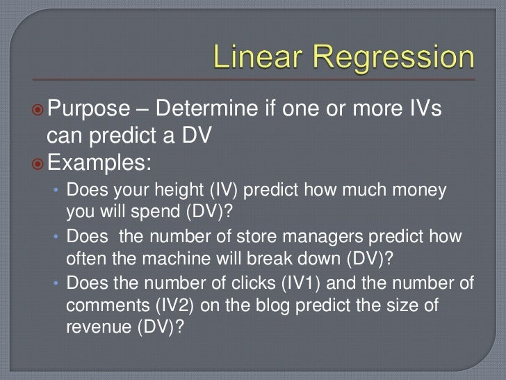  Purpose  – Determine if one or more IVs  can predict a DV Examples:  • Does your height (IV) predict how much money    ...