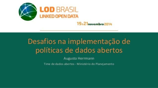 Desafios na implementação de políticas de dados abertos Augusto Herrmann Time de dados abertos - Ministério do Planejamento