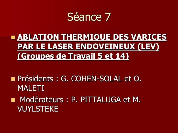 Séance 7   ABLATION THERMIQUE DES VARICES    PAR LE LASER ENDOVEINEUX (LEV)    (Groupes de Travail 5 et 14)Présidents : ...