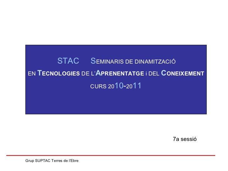 7a sessió Grup SUPTAC Terres de l'Ebre STAC  S EMINARIS DE DINAMITZACIÓ  EN  T ECNOLOGIES  DE L' A PRENENTATGE  i DEL  C O...