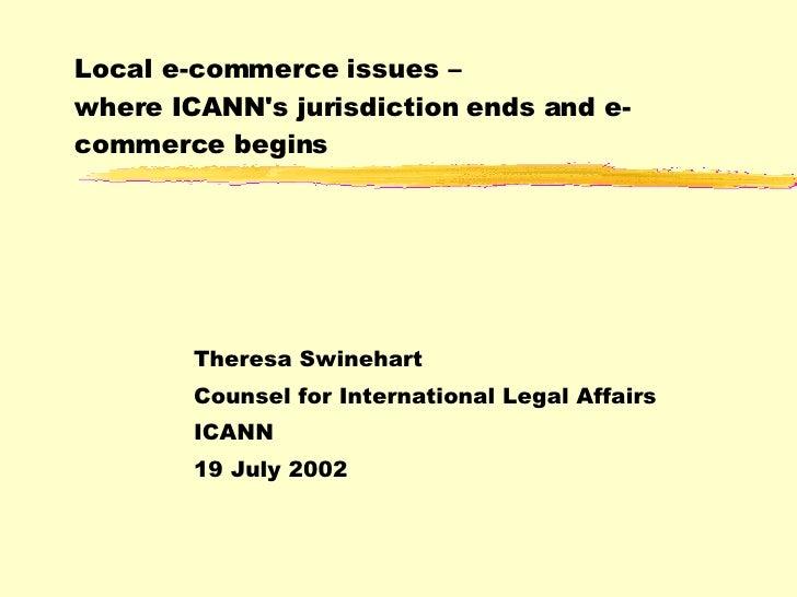Local e-commerce issues –  where ICANN's jurisdiction ends and e-commerce begins Theresa Swinehart Counsel for Internation...