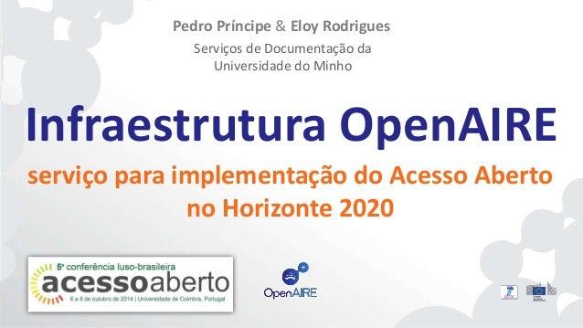 Pedro Príncipe & Eloy Rodrigues  Serviços de Documentação da  Universidade do Minho  Infraestrutura OpenAIRE  serviço para...
