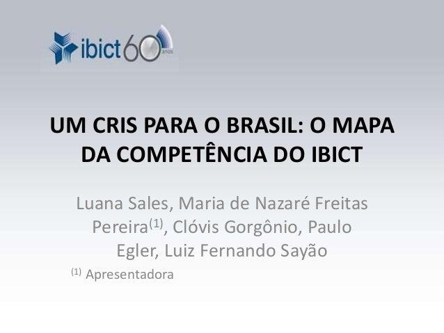 UM CRIS PARA O BRASIL: O MAPA  DA COMPETÊNCIA DO IBICT  Luana Sales, Maria de Nazaré Freitas  Pereira(1), Clóvis Gorgônio,...