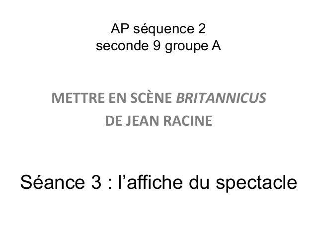 AP séquence 2 seconde 9 groupe A METTRE  EN  SCÈNE  BRITANNICUS     DE  JEAN  RACINE   Séance 3 : l'affich...