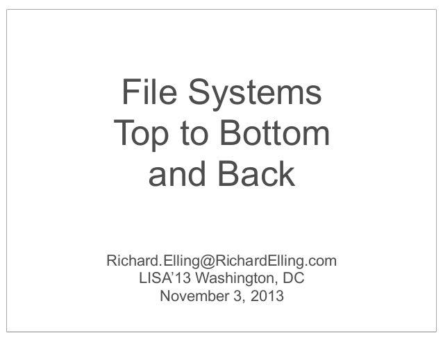 File Systems Top to Bottom and Back Richard.Elling@RichardElling.com LISA'13 Washington, DC November 3, 2013