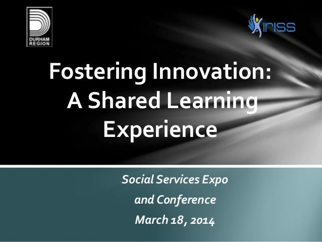 Social Services Expo and Conference March 18, 2014 Fostering Innovation: A Shared Learning Experience