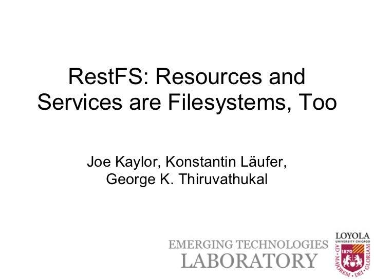 RestFS: Resources andServices are Filesystems, Too    Joe Kaylor, Konstantin Läufer,      George K. Thiruvathukal