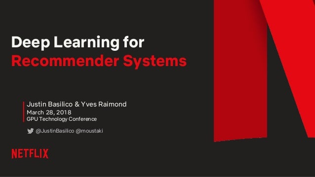 Deep Learning for Recommender Systems Justin Basilico & Yves Raimond March 28, 2018 GPU Technology Conference @JustinBasil...