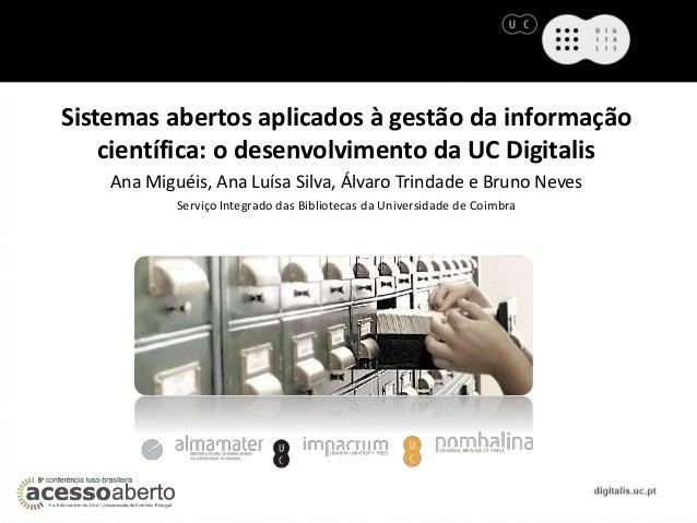Sistemas abertos aplicados à gestão da informação  científica: o desenvolvimento da UC Digitalis  Ana Miguéis, Ana Luísa S...