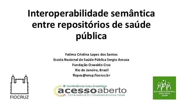 Interoperabilidade semântica  entre repositórios de saúde  pública  Fatima Cristina Lopes dos Santos  Escola Nacional de S...