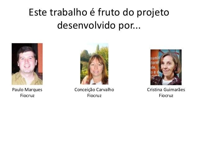 Este trabalho é fruto do projeto  desenvolvido por...  Paulo Marques  Fiocruz  Conceição Carvalho  Fiocruz  Cristina Guima...