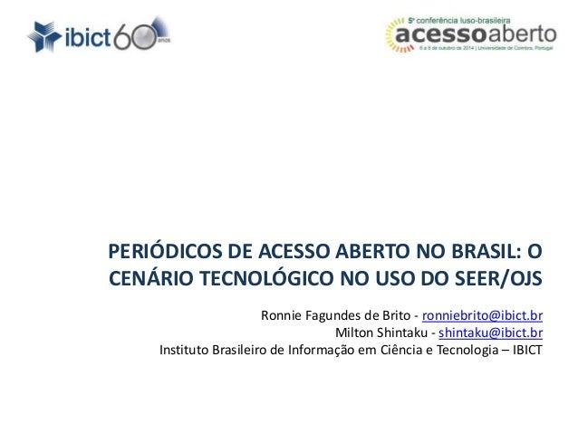 PERIÓDICOS DE ACESSO ABERTO NO BRASIL: O  CENÁRIO TECNOLÓGICO NO USO DO SEER/OJS  Ronnie Fagundes de Brito - ronniebrito@i...