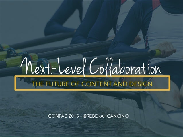 THE FUTURE OF CONTENT AND DESIGN Next-Level Collaboration CONFAB 2015 - @REBEKAHCANCINO