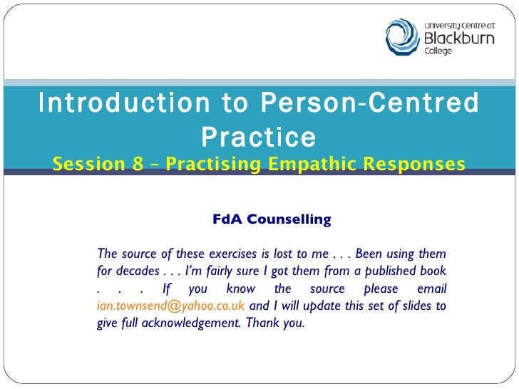 Introduction to Person-Centred Practice Session 8 – Practising Empathic Responses FdA Counselling The source of these exer...