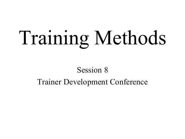 Training Methods Session 8 Trainer Development Conference