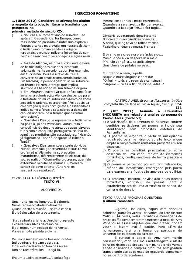 EXERCÍCIOS ROMANTISMO 1. (Ufpe 2012) Considere as afirmações abaixo a respeito da produção literária brasileira que prospe...