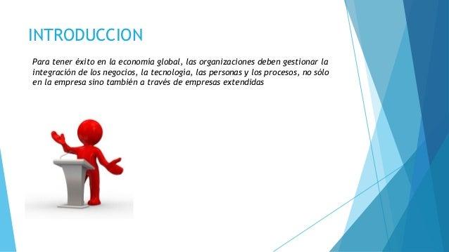 INTRODUCCION Para tener éxito en la economía global, las organizaciones deben gestionar la integración de los negocios, la...