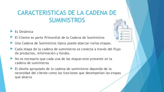 CARACTERISTICAS DE LA CADENA DE SUMINISTROS  Es Dinámica  El Cliente es parte Primordial de la Cadena de Suministros  U...
