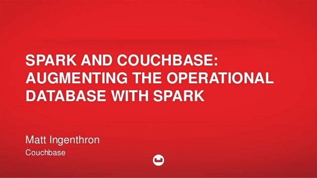 SPARK AND COUCHBASE: AUGMENTING THE OPERATIONAL DATABASE WITH SPARK Matt Ingenthron Couchbase