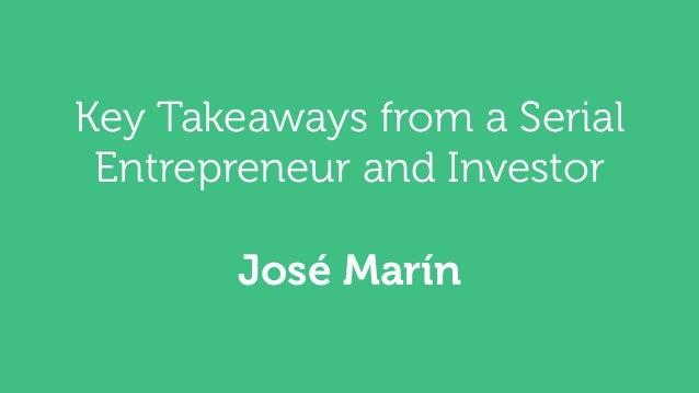 Key Takeaways from a Serial  Entrepreneur and Investor  José Marín