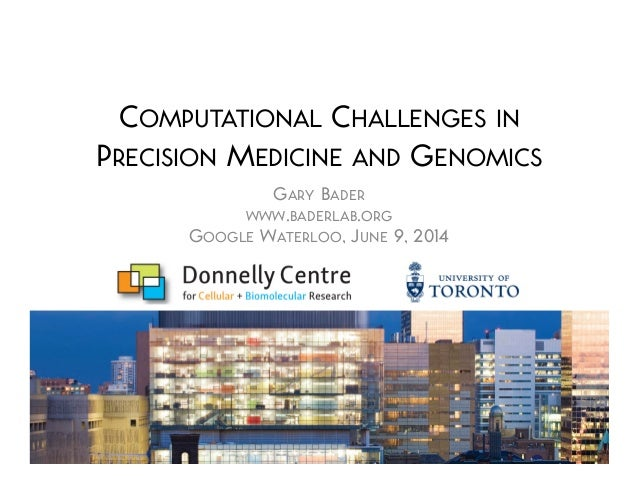 COMPUTATIONAL CHALLENGES IN PRECISION MEDICINE AND GENOMICS GARY BADER WWW.BADERLAB.ORG GOOGLE WATERLOO, JUNE 9, 2014