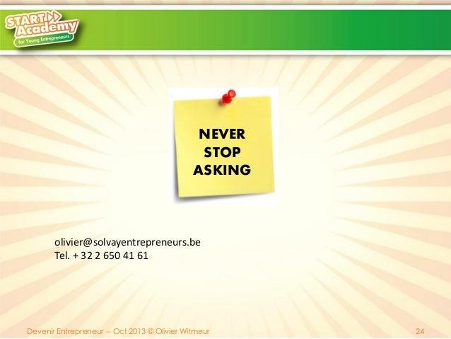 NEVER STOP ASKING  olivier@solvayentrepreneurs.be Tel. + 32 2 650 41 61  Devenir Entrepreneur -- Oct 2013 © Olivier Witmeu...