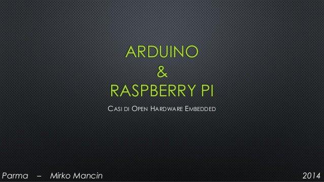 ARDUINO & RASPBERRY PI CASI DI OPEN HARDWARE EMBEDDED Parma – Mirko Mancin 2014