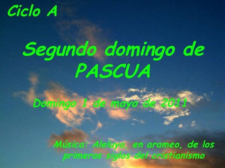 Ciclo A  Segundo domingo de PASCUA Domingo 1 de mayo de 2011  Música: Aleluya, en arameo, de los primeros siglos del crist...