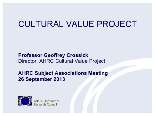CULTURAL VALUE PROJECT Professor Geoffrey Crossick Director, AHRC Cultural Value Project AHRC Subject Associations Meeting...