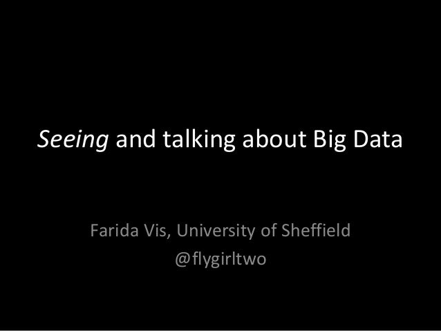 Seeing and talking about Big Data Farida Vis, University of Sheffield @flygirltwo