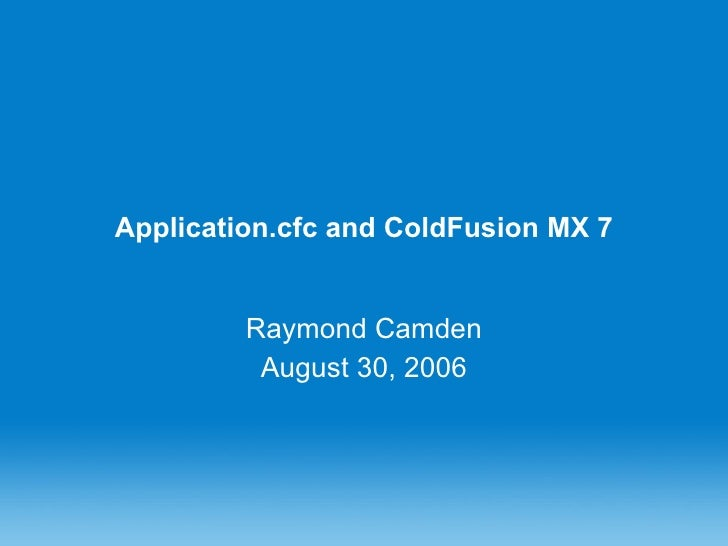 Application.cfc and ColdFusion MX 7 Raymond Camden August 30, 2006