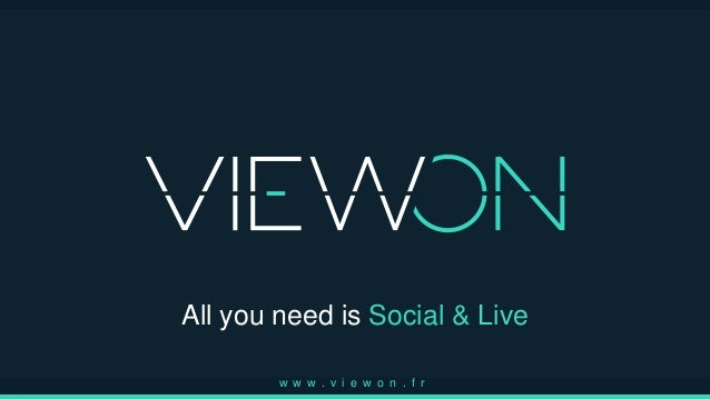 All you need is Social & Live w w w . v i e w o n . f r
