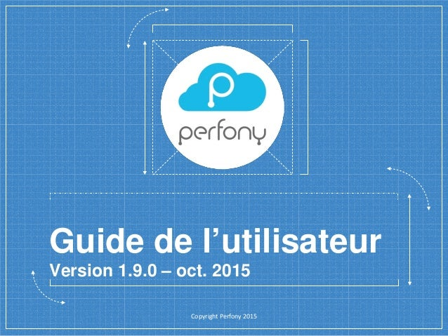 Guide de l'utilisateur Version 1.9.0 – oct. 2015 Copyright Perfony 2015