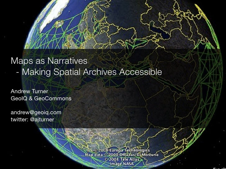 Maps as Narratives - Making Spatial Archives AccessibleAndrew TurnerGeoIQ & GeoCommonsandrew@geoiq.comtwitter: @ajturner
