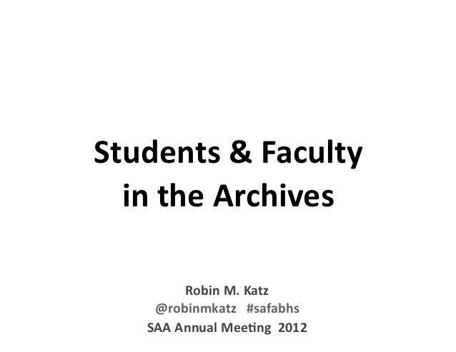 Students & Faculty   in the Archives          Robin M. Katz     @robinmkatz   #safabhs    SAA Annual Mee:ng  ...