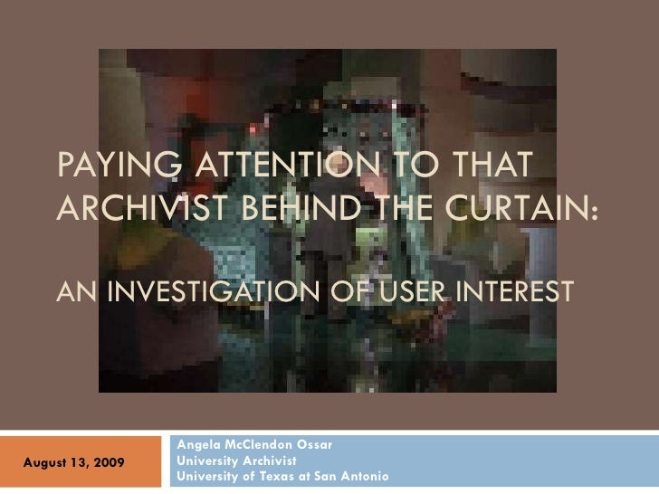 PAYING ATTENTION TO THAT ARCHIVIST BEHIND THE CURTAIN: AN INVESTIGATION OF USER INTEREST Angela McClendon Ossar University...