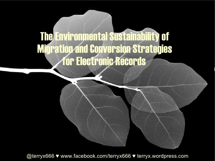 The Environmental Sustainability of  Migration and Conversion Strategies  for Electronic Records   @terryx666  ♥   www.fac...